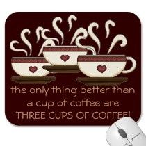 The only thing better than a cup of coffee are THREE CUPS OF COFFEE!