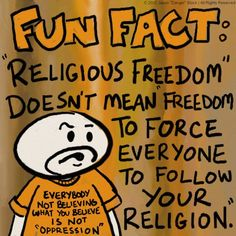 Fun Fact: Religious Freedom Doesn't Mean Freedom To Force Everyone To Follow Your Religion.