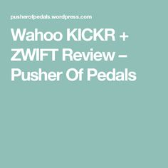Wahoo KICKR + ZWIFT Review – Pusher Of Pedals