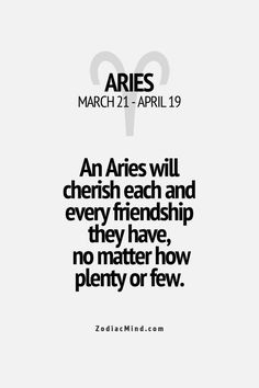An Aries will cherish each & every friendship they have, no matter how plenty or few.