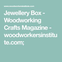Jewellery Box - Woodworking Crafts Magazine - woodworkersinstitute.com;