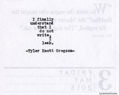 """I finally understand that I do not write, I leak."" -Tyler Knott Gregson, Typewriter Series #420"