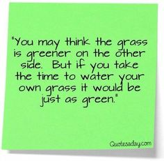 You may think the grass is greener on the other side. If you take time to take care of your grass it will greener. (Don't think the other woman is better.. The one you have is already better)