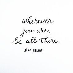 Wherever you are, be all there♡