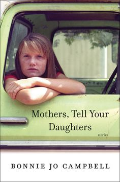 "Mothers, Tell Your Daughters: Stories by Bonnie Jo Campbell (October 2015) ""Commanding, piquant, and reverberating stories about womanhood besieged and triumphant.""  --Booklist"