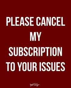 """""""Please cancel my subscription to your issues."""""""