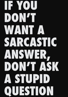if you don't want a sarcastic answer, don't ask a stupid question