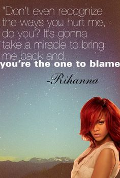 Don't even recognize the ways you hurt me, do you? It's gonna take a miracle to bring me back and you're the one to blame  #PictureQuotes by #Rihanna  View more #quotes @ http://quotes-lover.com/  Tags: #Blame, #Hurt, #Rihanna