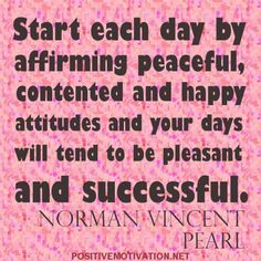 Start each day by affirming peaceful, contented and happy attitudes and your days will tend to be pleasant and successful. Norman Vincent Pearl Quotes