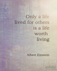 Only a life lived for others is a life worth living — Einstein.  Not sure if I believe this anymore...