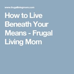 How to Live Beneath Your Means - Frugal Living Mom