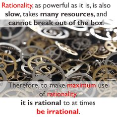 """""""Rationality, as powerful as it is, is also slow, take many resources, and cannot break out of the box. Therefore, to make maximum use of rationality, it is rational to at times be irrational."""""""