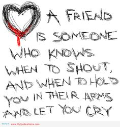 a friend is someone who knows when to shout, and when to hold you in their arms and let you cry