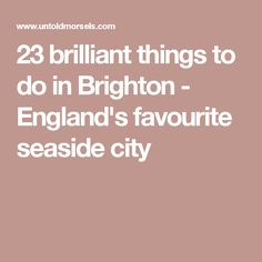 23 brilliant things to do in Brighton - England's favourite seaside city