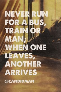 """""""Never run for a bus, train or man; When one leaves, another arrives"""". #Quotes by @candidman"""