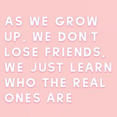 As we grow up, we don't lose friends, we just learn who the real ones are - unknown Real One, Losing Friends, Mental Health Awareness, Self Care, Counseling, Growing Up, This Is Us, Lost, Learning
