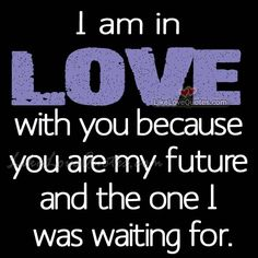 I am in LOVE with you because you are my future
