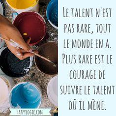 Citation en français - Le talent n'est pas rare, tout le monde en a. Plus rare est le courage de suivre le talent où il mène.
