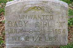 Unwanted Baby Girl X  (By visiting find a grave, if you have an account, you may leave a message and or token) Burial: Fernwood Cemetery Henderson Henderson County Kentucky, USA Plot: Located in Public Ground #3