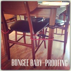 Bungee Baby-Proofing: Tired of your toddler climbing up on the dining room table? Use bungee cords to baby-proof! Inexpensive and works great!