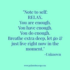 15 Quotes for When You Are Feeling Stressed Out. Note to self RELAX. You are enough. You have enough. You do enough. Breathe extra deep, let go & just live right now in the moment. -Unknown