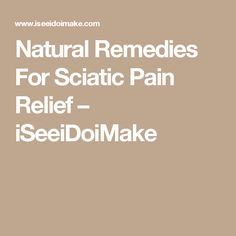 Natural Remedies For Sciatic Pain Relief – iSeeiDoiMake