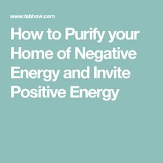 How to Purify your Home of Negative Energy and Invite Positive Energy