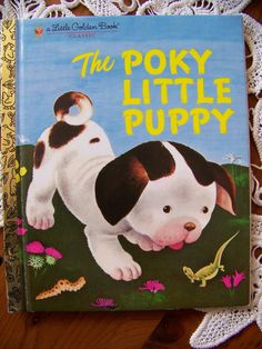 The Pokey Little Puppy - One of my earliest memories. I loved this book. I also used to read it to my oldest everynight when she was iddy biddy. :)