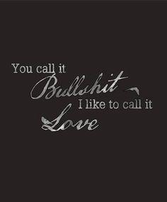 'You call it bullshit, i call it love'