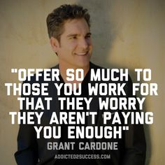 """""""Offer so much to those you work for that they worry they aren't paying you enough."""" ~Grant Cardone #MondayMotivation #GrantCardone"""