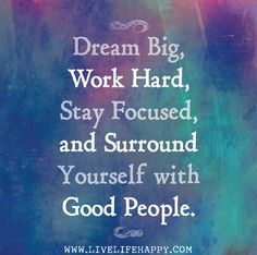 Dream big, work hard, stay focused, and surround yourself with good people. Great Quotes, Quotes To Live By, Me Quotes, Motivational Quotes, Inspirational Quotes, Dream Big Quotes, Hard Quotes, People Quotes, The Words