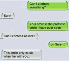 can i confess something? sure! your smile is the prettiest smile i have ever seen. can i confess as well? oh sure! :) this smile only exists when i'm with you...