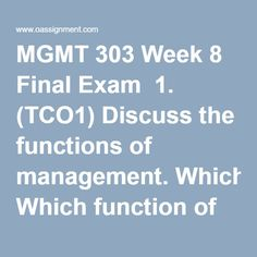 MGMT 303 Week 8 Final Exam  1. (TCO1)Discuss the functions of management. Which function of management is the most important? Support your answer.  2. (TCO2)In order to be effective and efficient, CEOs must monitor both the internal and external environments. Is it more important for the CEO to monitor the organization's external or internal environment? Why?  3. (TCO3)You have recently been assigned as the ethics officer for your organization, as part of your responsibilities you have…