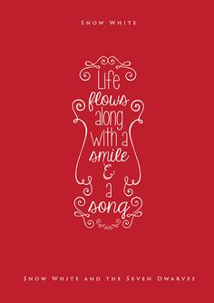 Life flows along with a smile & a song. -- Snow White (Snow White and the Seven Dwarves)