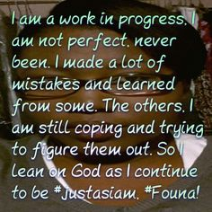 I am a work in progress, I am not perfect, never been. I made a lot of mistakes and learned from some. The others, I am still coping and trying to figure them out. So I lean on God as I continue to be #justasiam, #Founa!