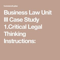Business Law Unit III Case Study 1.Critical Legal Thinking Instructions: