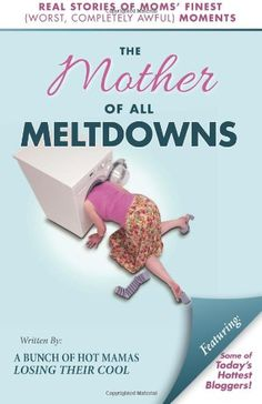 The Mother of All Meltdowns: Real Stories of Moms' Finest (Worst, Completely Awful) Moments,http://www.amazon.com/dp/0989955311/ref=cm_sw_r_pi_dp_cIs3sb0FYRY0QQPG