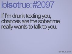 If I'm drunk texting you, chances are the sober me really wants to talk to you.