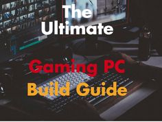 The Ultimate Gaming PC Build Guide