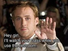 hey girl ryan gosling teacher. Uummm if I could have this everyday right around the middle of third period that would be phenomenal!!