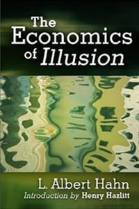 L. Albert Hahn was one of the most highly regarded economists and bankers in Germany before World War II, but he was unknown in the United States until this translation of The Economics of Illusion...