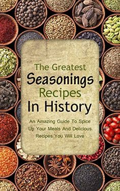 The Greatest Seasonings Recipes In History: An Amazing Guide To Spice Up Your Meals And Delicious Recipes You Will Love by Brittany Davis, http://www.amazon.com/dp/B00OY1KXVM/ref=cm_sw_r_pi_dp_T02uub0AWNM7X