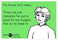 My house isn't messy. Those are just obstacles I've put in place for any burglars that try to break in.
