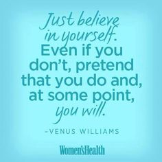 Just believe in yourself. Even if you don't, pretend that you do and, at some point, you will!
