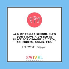 SWIVEL SCHEDULER: 42% OF OF POLLED SCHOOL SLP'S DON'T HAVE A SYSTEM IN PLACE FOR ORGANIZING DATA, A, SCHEDULES, GOALS, ETC. Let SWIVEL help you!
