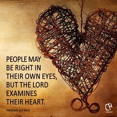 People may be right in their own eyes, but the Lord examines their heart. - Proverbs 21:2 NLT