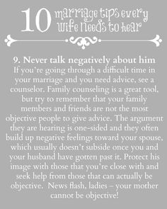 Never talk negatively about him - If you're going through a difficult time in your marriage and you need advice, see a counselor. Family counseling is a great tool. Protect his image with those that you're close with and seek help from those that can actually be objective.