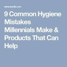 9 Common Hygiene Mistakes Millennials Make & Products That Can Help