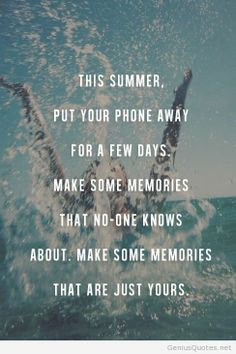 This summer put your phone away for a few days. Make some memories that no one knows about. Make some memories that are just yours.