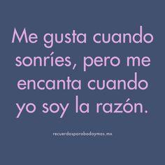 ♥ Me gusta cuando sonríes, pero me encanta cuando yo soy la razón. ♥ #frases #celebres #amor